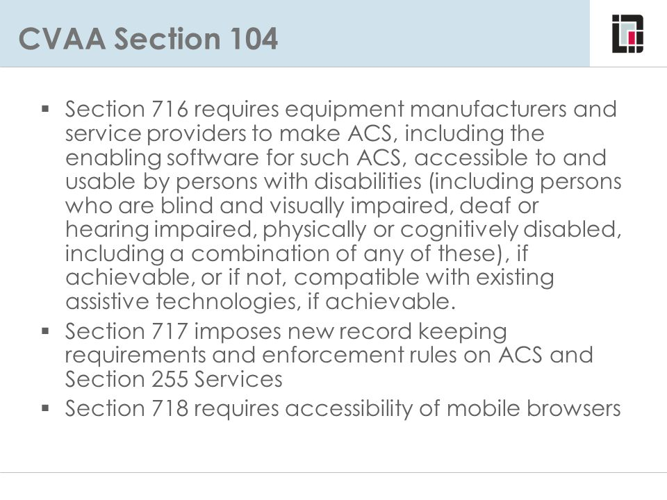 FCC Rules Implementing 716-718: 47 CFR Part 14  Subpart A – Scope  Subpart B – Definitions  Subpart C - Obligations – Accessible to and usable by individuals w/disabilities or compatible with existing devices – No impediment of accessibility or usability – Incorporation in product design and development – Information pass through – Information, documentation and training Call centers Print mailing Web support – Performance objectives  Subpart D - Recordkeeping and Complaints