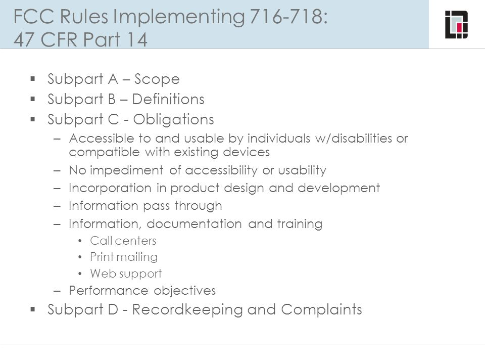 FCC Rules Implementing 716-718: 47 CFR Part 14  Subpart A – Scope  Subpart B – Definitions  Subpart C - Obligations – Accessible to and usable by i