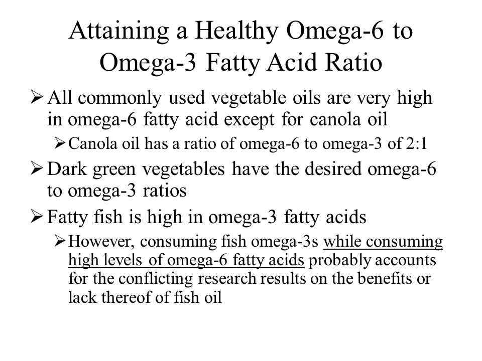 Attaining a Healthy Omega-6 to Omega-3 Fatty Acid Ratio  All commonly used vegetable oils are very high in omega-6 fatty acid except for canola oil  Canola oil has a ratio of omega-6 to omega-3 of 2:1  Dark green vegetables have the desired omega-6 to omega-3 ratios  Fatty fish is high in omega-3 fatty acids  However, consuming fish omega-3s while consuming high levels of omega-6 fatty acids probably accounts for the conflicting research results on the benefits or lack thereof of fish oil