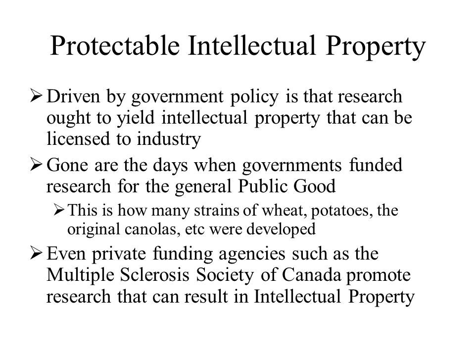 Protectable Intellectual Property  Driven by government policy is that research ought to yield intellectual property that can be licensed to industry  Gone are the days when governments funded research for the general Public Good  This is how many strains of wheat, potatoes, the original canolas, etc were developed  Even private funding agencies such as the Multiple Sclerosis Society of Canada promote research that can result in Intellectual Property