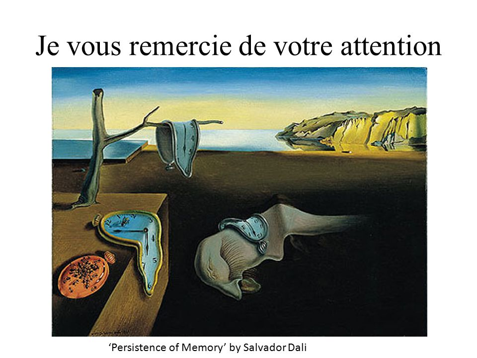 Je vous remercie de votre attention 'Persistence of Memory' by Salvador Dali