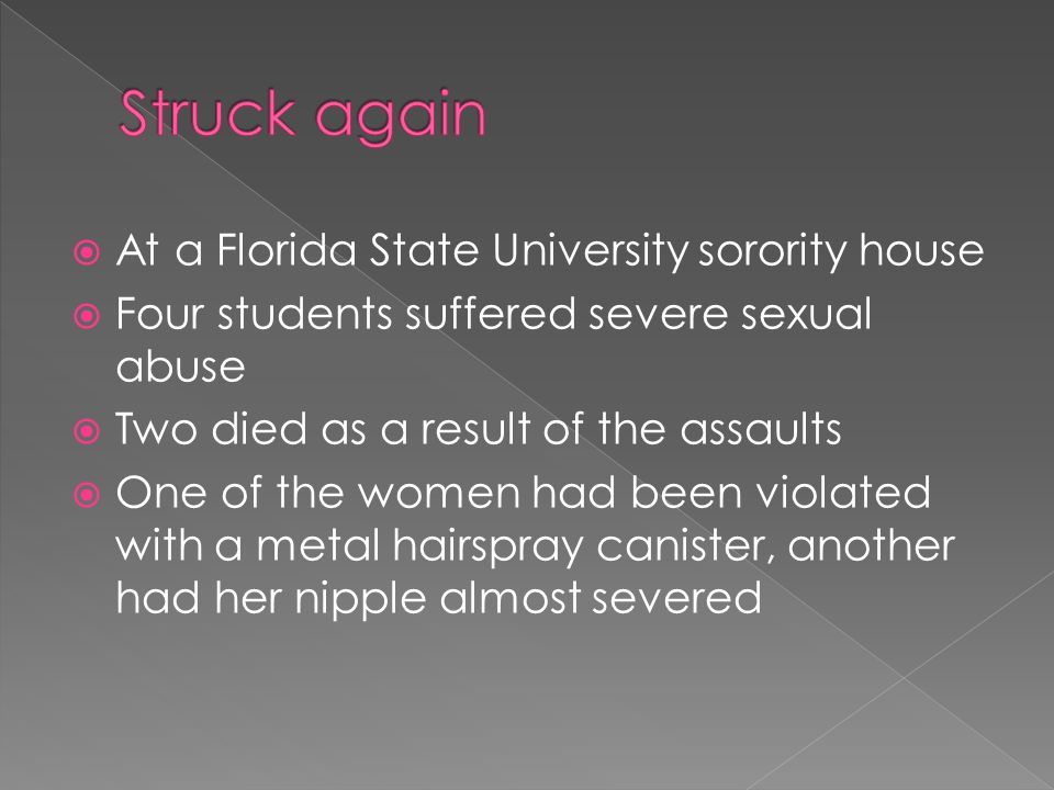  At a Florida State University sorority house  Four students suffered severe sexual abuse  Two died as a result of the assaults  One of the women