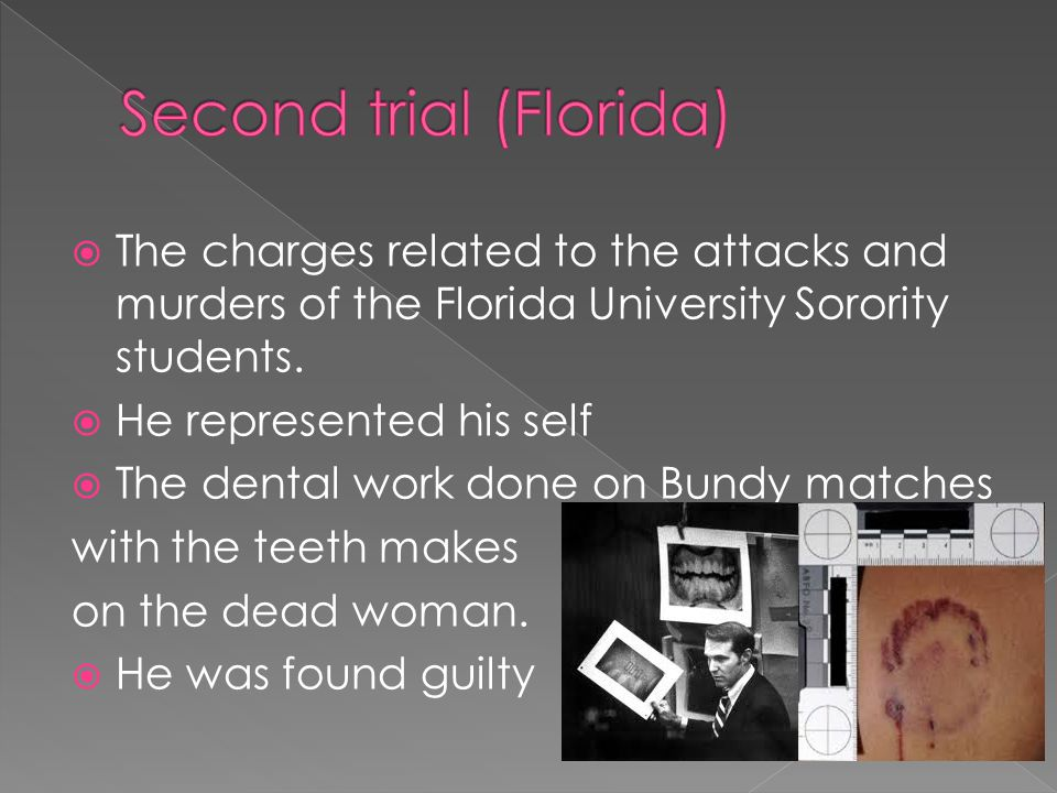  The charges related to the attacks and murders of the Florida University Sorority students.  He represented his self  The dental work done on Bund