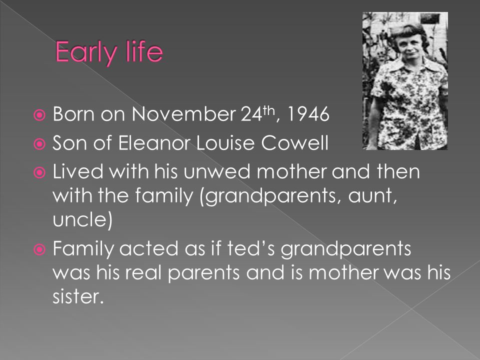  Born on November 24 th, 1946  Son of Eleanor Louise Cowell  Lived with his unwed mother and then with the family (grandparents, aunt, uncle)  Fam