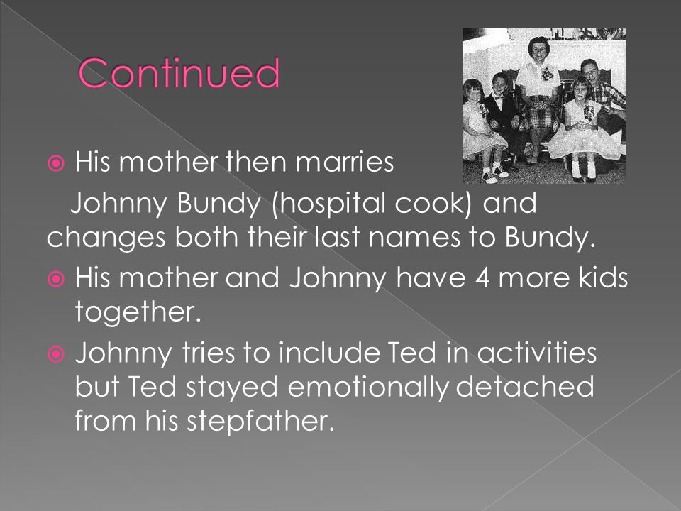  His mother then marries Johnny Bundy (hospital cook) and changes both their last names to Bundy.  His mother and Johnny have 4 more kids together.