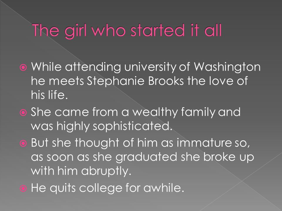  While attending university of Washington he meets Stephanie Brooks the love of his life.  She came from a wealthy family and was highly sophisticat