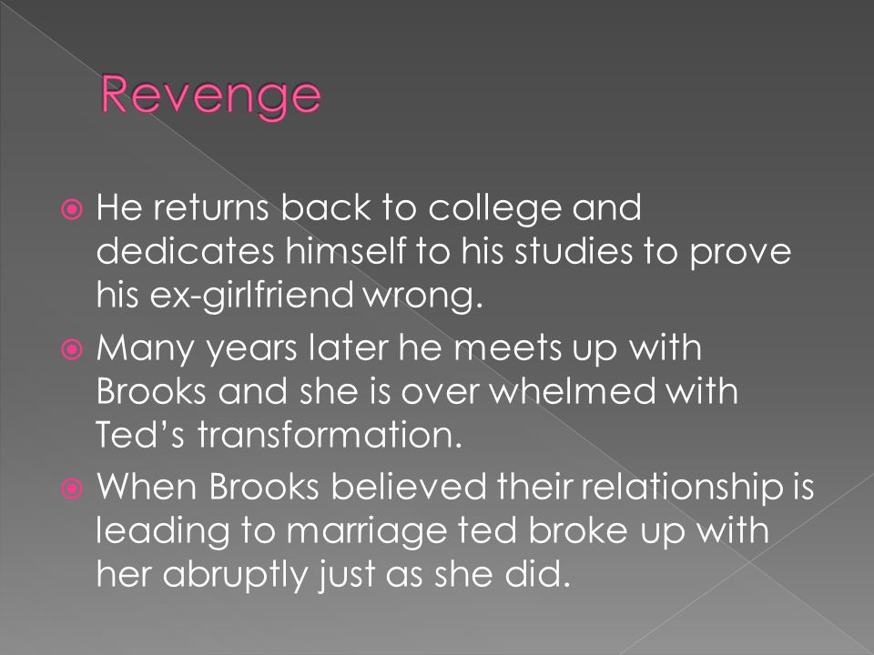  He returns back to college and dedicates himself to his studies to prove his ex-girlfriend wrong.  Many years later he meets up with Brooks and she