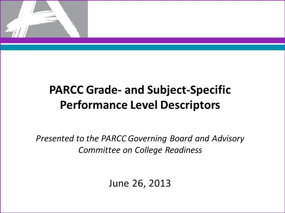 Today's Objective The purpose of this session is for the Governing Board and Advisory Committee on College Readiness to vote on the adoption of PARCC's grade- and subject-specific performance level descriptors (PLDs) A joint GB and ACCR vote is required because the PLDs are one of the key matters. Key matters include: – Contents of high school assessments – College- and Career-Ready Determination Policy – Methodology and process used for standard setting – Adoption of the performance level cut scores that determine CCR 2