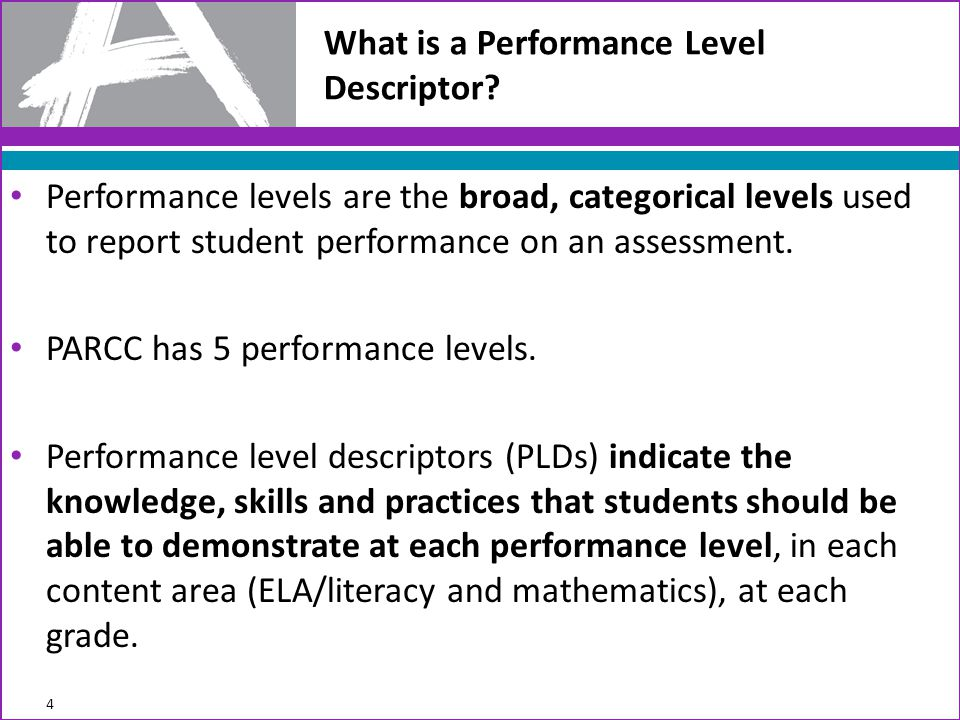 Purposes the PLDs will Serve In October 2012, the PARCC Governing Board/ACCR established that five performance levels will be used to report student results on PARCC assessments –Level 5: Distinguished command of the content … –Level 4: Strong –Level 3: Moderate –Level 2: Partial –Level 1: Minimal Policy-level PLDs were also adopted in October.