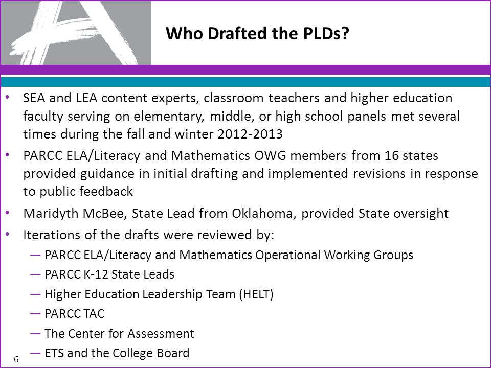 PARCC will produce materials to accompany the public release of the PLDs on July 17, including: – List of FAQs – Narrated PowerPoint presentations for each content area The PARCC Educator Leader Cadres will receive information and training on the PLDs, assessment blueprints and evidence tables during online virtual sessions beginning on July 1 and continuing through the end of September.