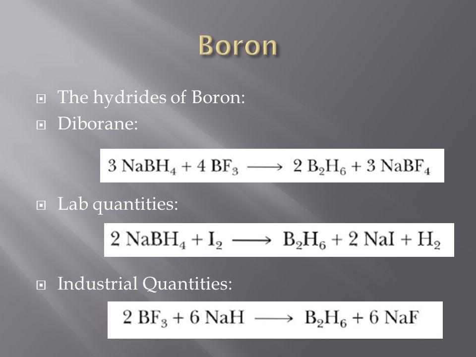  The hydrides of Boron:  Diborane:  Lab quantities:  Industrial Quantities: