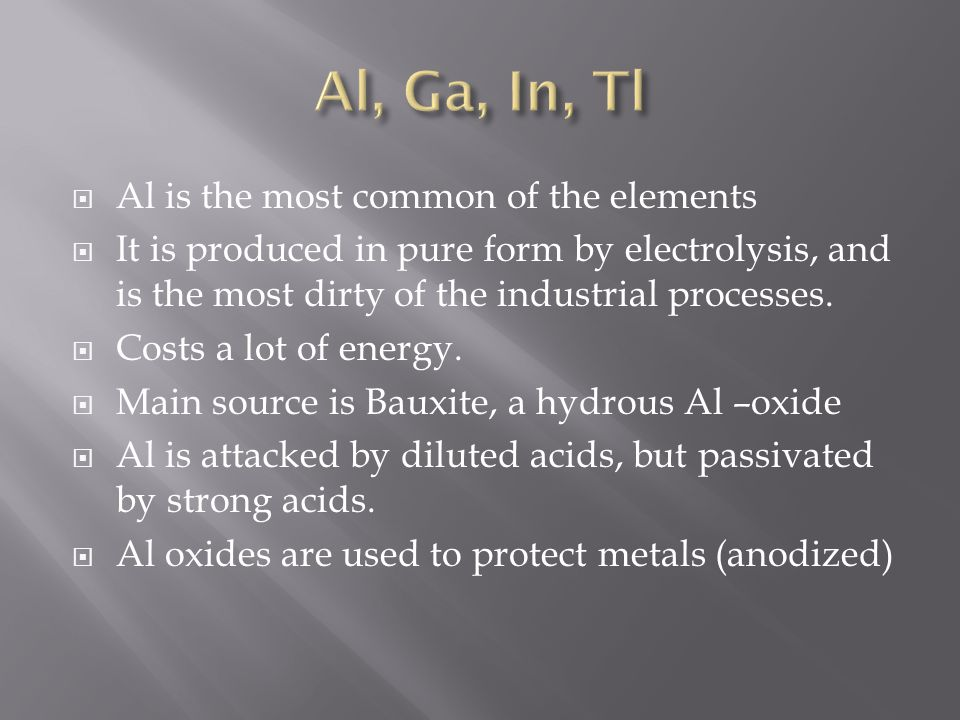  Al is the most common of the elements  It is produced in pure form by electrolysis, and is the most dirty of the industrial processes.