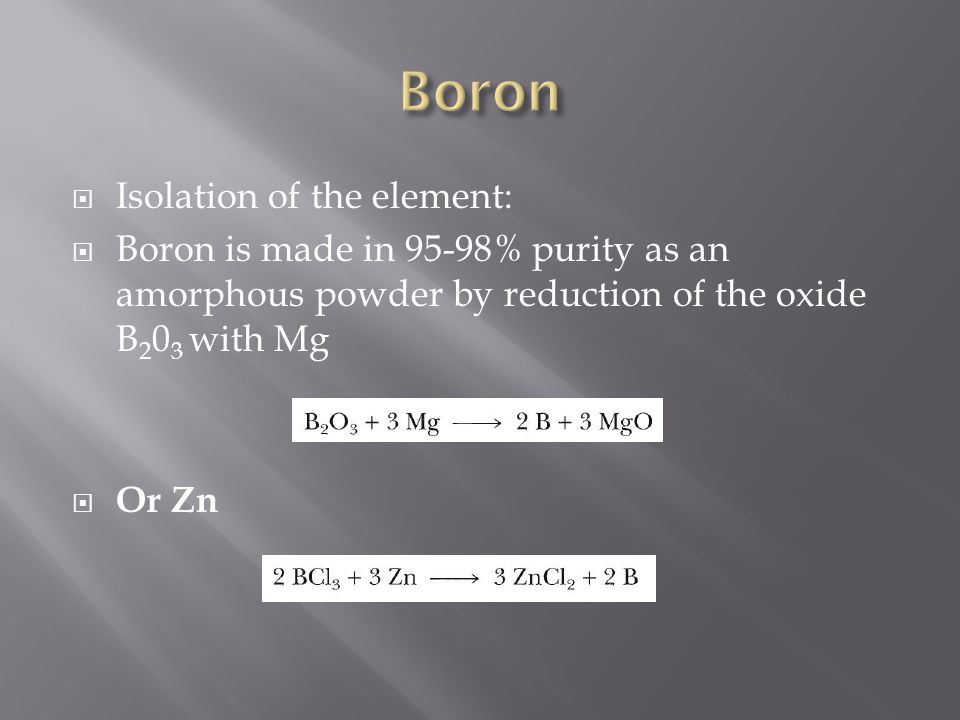  Isolation of the element:  Boron is made in 95-98% purity as an amorphous powder by reduction of the oxide B 2 0 3 with Mg  Or Zn