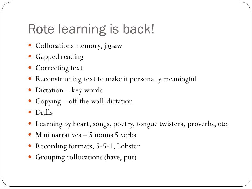 Rote learning is back! Collocations memory, jigsaw Gapped reading Correcting text Reconstructing text to make it personally meaningful Dictation – key