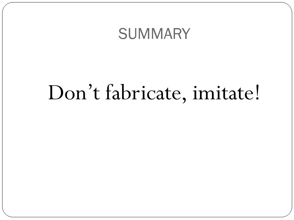 SUMMARY Don't fabricate, imitate!