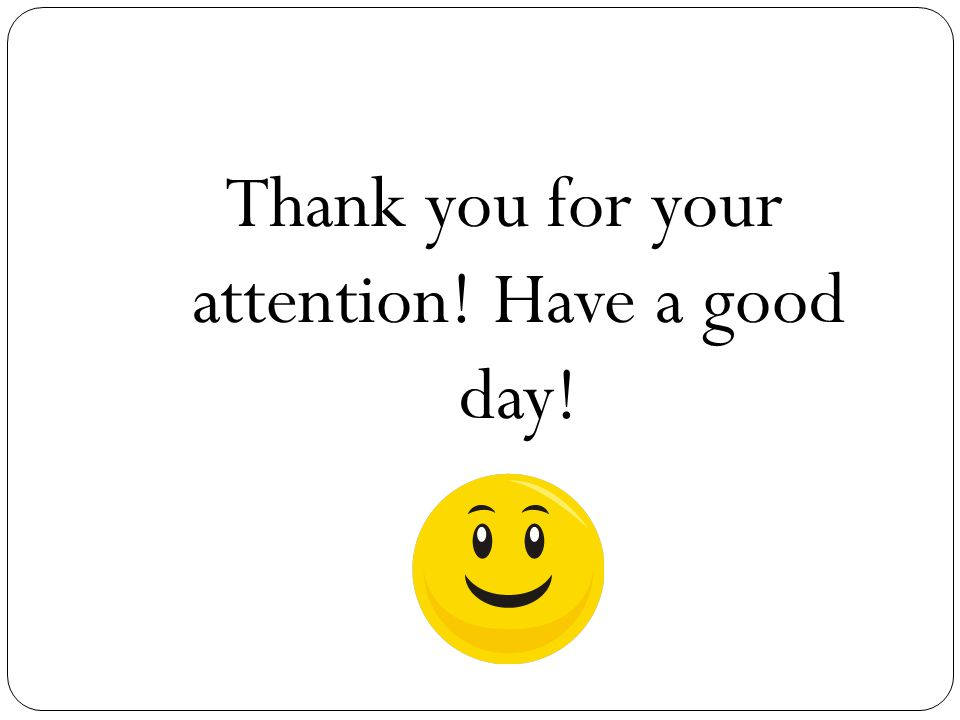 Thank you for your attention! Have a good day!