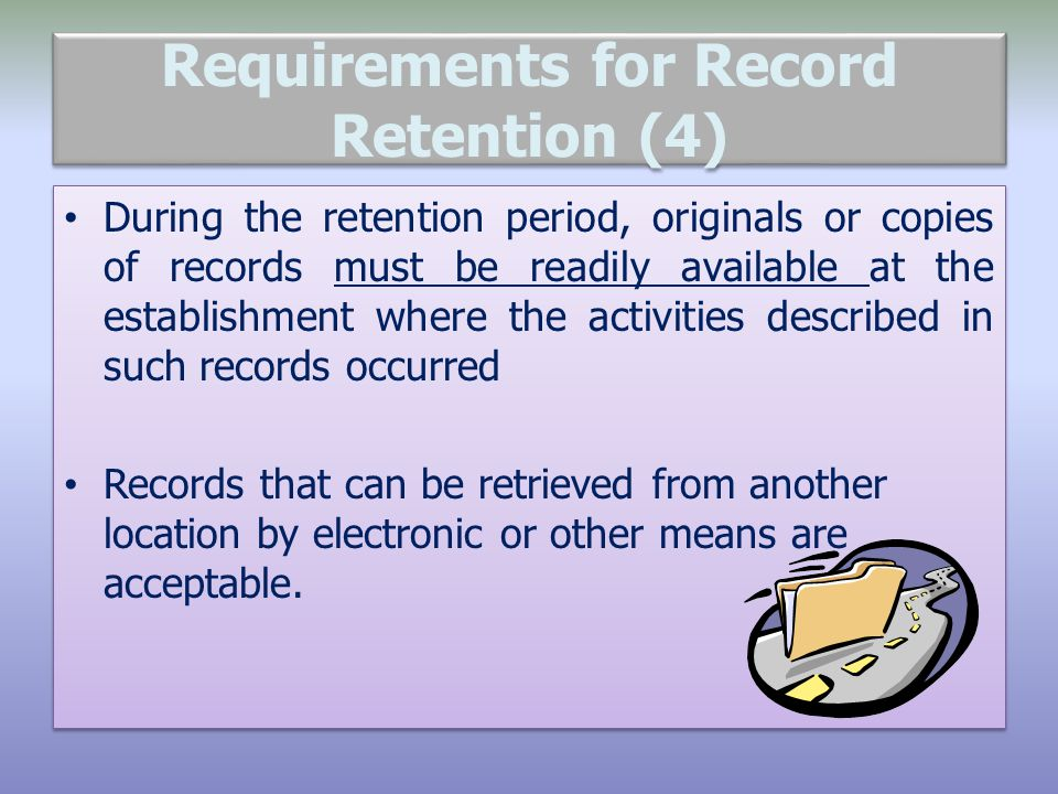 Requirements for Record Retention (4) During the retention period, originals or copies of records must be readily available at the establishment where the activities described in such records occurred Records that can be retrieved from another location by electronic or other means are acceptable.