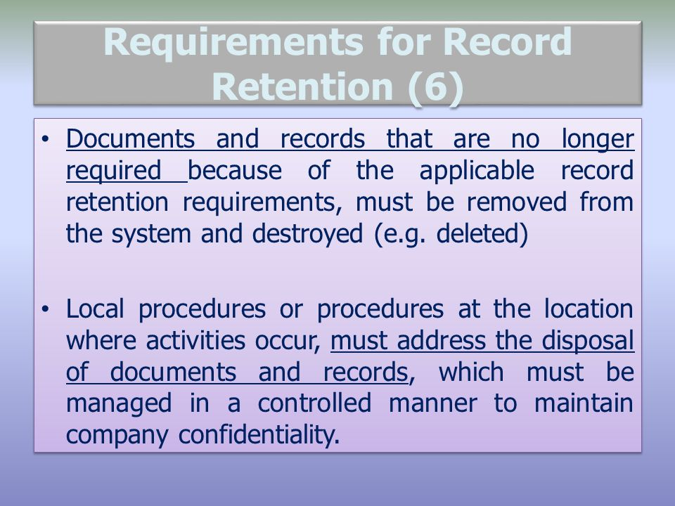 Requirements for Record Retention (6) Documents and records that are no longer required because of the applicable record retention requirements, must be removed from the system and destroyed (e.g.