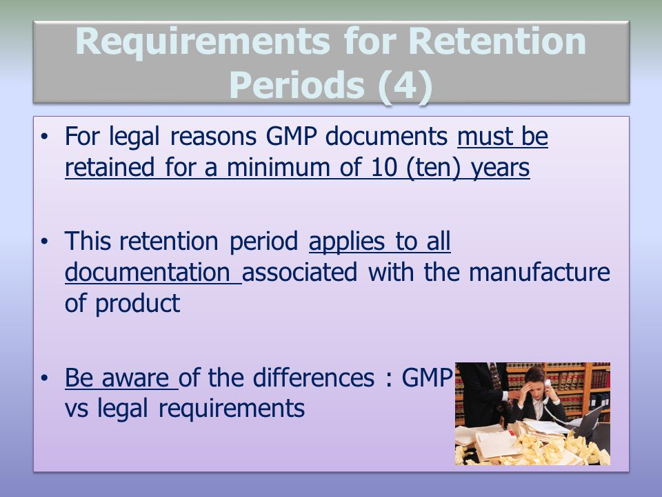Requirements for Retention Periods (4) For legal reasons GMP documents must be retained for a minimum of 10 (ten) years This retention period applies to all documentation associated with the manufacture of product Be aware of the differences : GMP requirements vs legal requirements For legal reasons GMP documents must be retained for a minimum of 10 (ten) years This retention period applies to all documentation associated with the manufacture of product Be aware of the differences : GMP requirements vs legal requirements