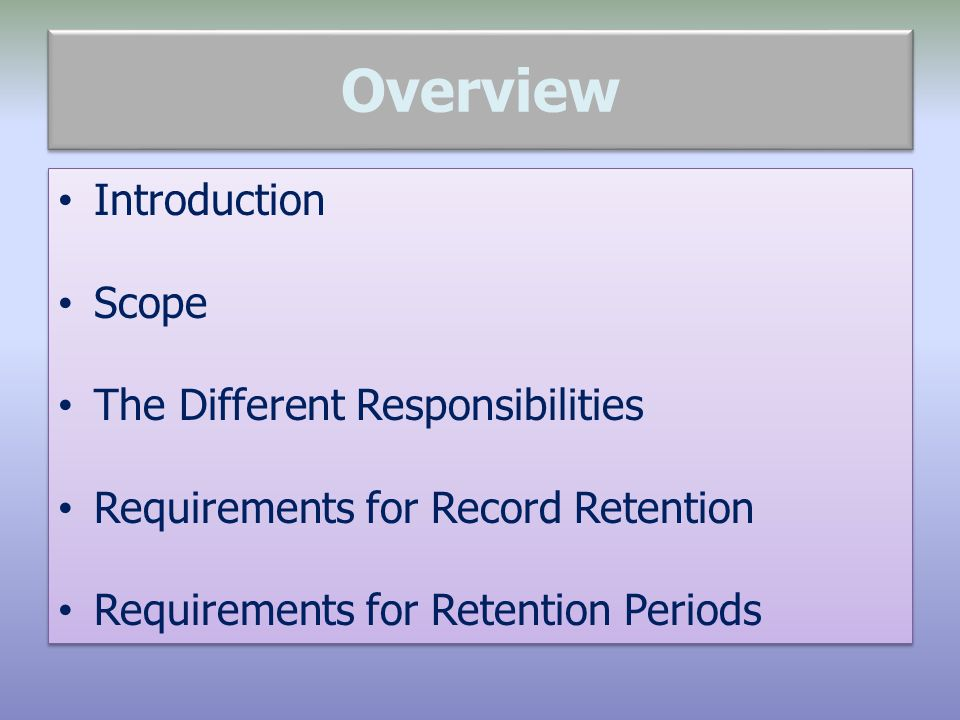 Overview Introduction Scope The Different Responsibilities Requirements for Record Retention Requirements for Retention Periods Introduction Scope The Different Responsibilities Requirements for Record Retention Requirements for Retention Periods