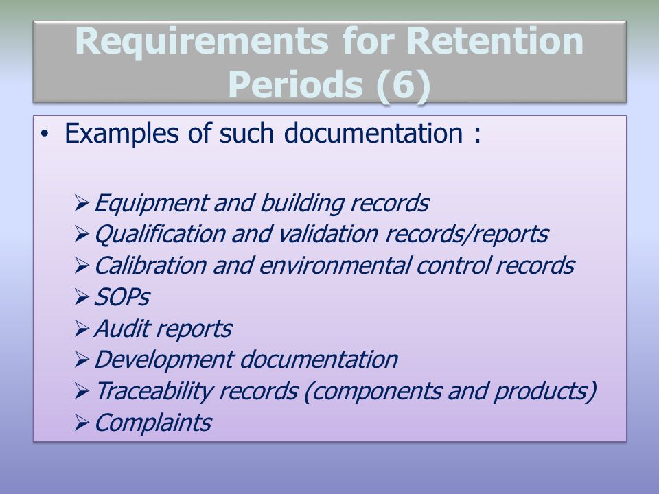 Requirements for Retention Periods (6) Examples of such documentation :  Equipment and building records  Qualification and validation records/reports  Calibration and environmental control records  SOPs  Audit reports  Development documentation  Traceability records (components and products)  Complaints Examples of such documentation :  Equipment and building records  Qualification and validation records/reports  Calibration and environmental control records  SOPs  Audit reports  Development documentation  Traceability records (components and products)  Complaints