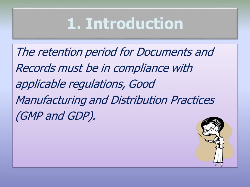 1. Introduction The retention period for Documents and Records must be in compliance with applicable regulations, Good Manufacturing and Distribution