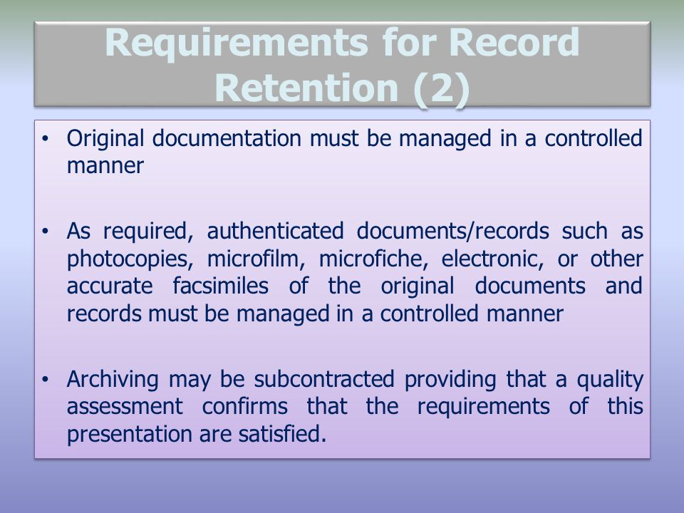 Requirements for Record Retention (2) Original documentation must be managed in a controlled manner As required, authenticated documents/records such as photocopies, microfilm, microfiche, electronic, or other accurate facsimiles of the original documents and records must be managed in a controlled manner Archiving may be subcontracted providing that a quality assessment confirms that the requirements of this presentation are satisfied.