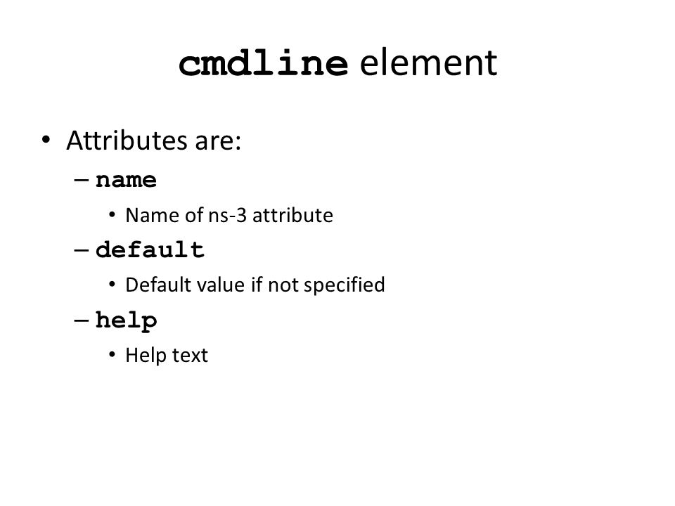 cmdline element Attributes are: – name Name of ns-3 attribute – default Default value if not specified – help Help text