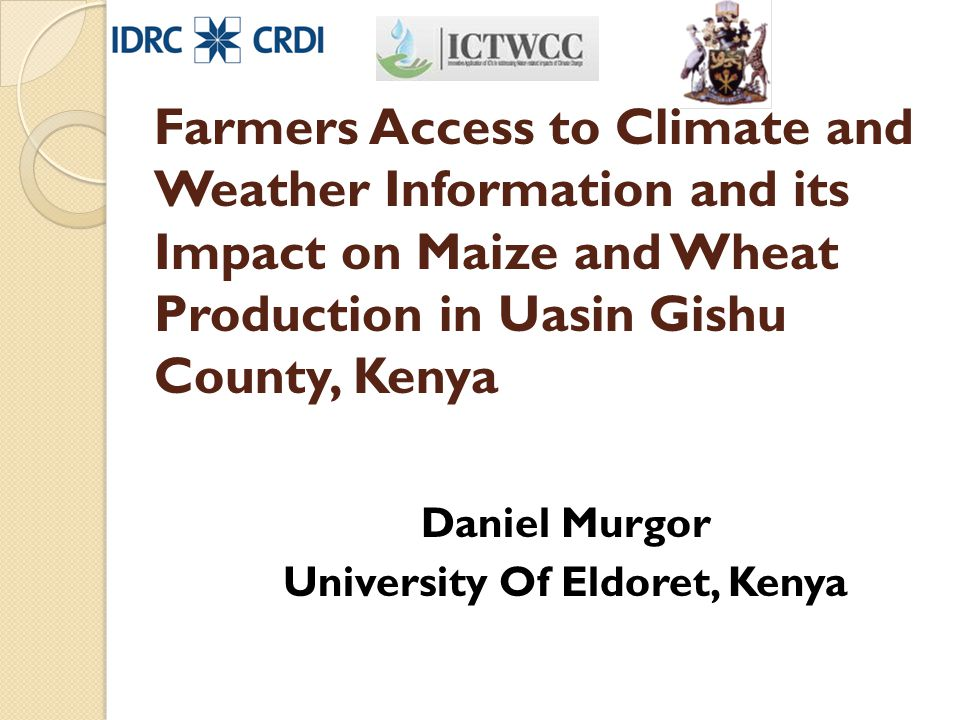 Farmers Access to Climate and Weather Information and its Impact on Maize and Wheat Production in Uasin Gishu County, Kenya Daniel Murgor University Of Eldoret, Kenya
