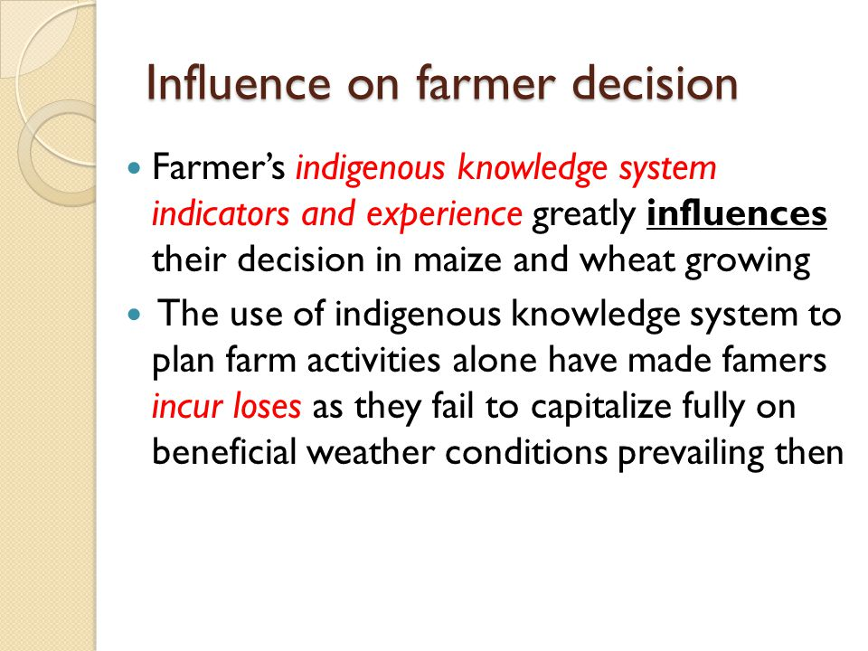 Farmer's indigenous knowledge system indicators and experience greatly influences their decision in maize and wheat growing The use of indigenous knowledge system to plan farm activities alone have made famers incur loses as they fail to capitalize fully on beneficial weather conditions prevailing then
