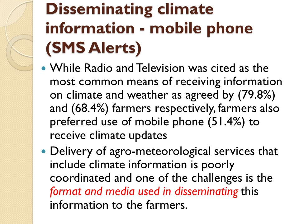Disseminating climate information - mobile phone (SMS Alerts) While Radio and Television was cited as the most common means of receiving information on climate and weather as agreed by (79.8%) and (68.4%) farmers respectively, farmers also preferred use of mobile phone (51.4%) to receive climate updates Delivery of agro-meteorological services that include climate information is poorly coordinated and one of the challenges is the format and media used in disseminating this information to the farmers.