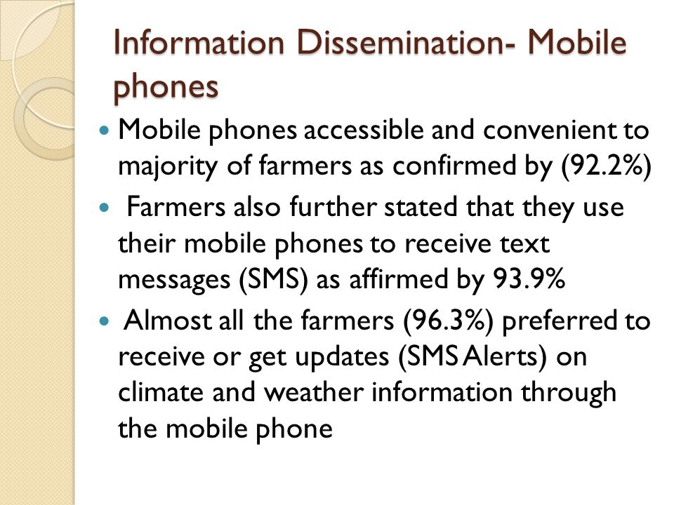 Information Dissemination- Mobile phones Mobile phones accessible and convenient to majority of farmers as confirmed by (92.2%) Farmers also further stated that they use their mobile phones to receive text messages (SMS) as affirmed by 93.9% Almost all the farmers (96.3%) preferred to receive or get updates (SMS Alerts) on climate and weather information through the mobile phone