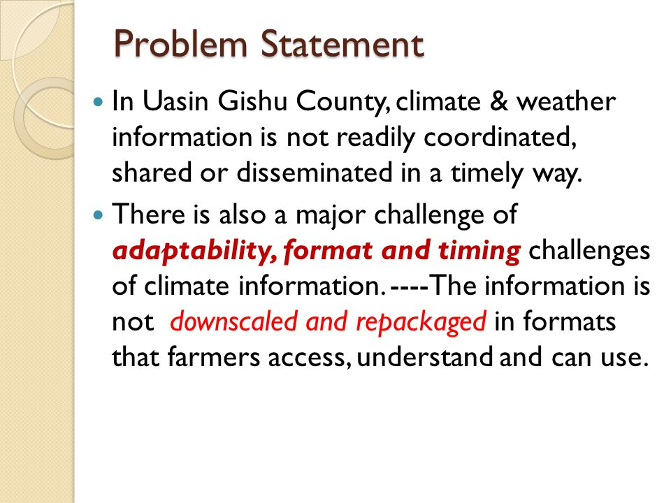 Problem Statement In Uasin Gishu County, climate & weather information is not readily coordinated, shared or disseminated in a timely way.
