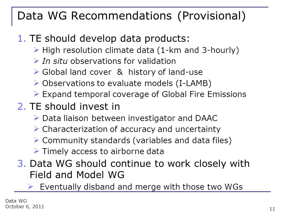 Data WG Recommendations (Provisional) 1.TE should develop data products:  High resolution climate data (1-km and 3-hourly)  In situ observations for validation  Global land cover & history of land-use  Observations to evaluate models (I-LAMB)  Expand temporal coverage of Global Fire Emissions 2.TE should invest in  Data liaison between investigator and DAAC  Characterization of accuracy and uncertainty  Community standards (variables and data files)  Timely access to airborne data 3.Data WG should continue to work closely with Field and Model WG  Eventually disband and merge with those two WGs 11 Data WG October 6, 2011