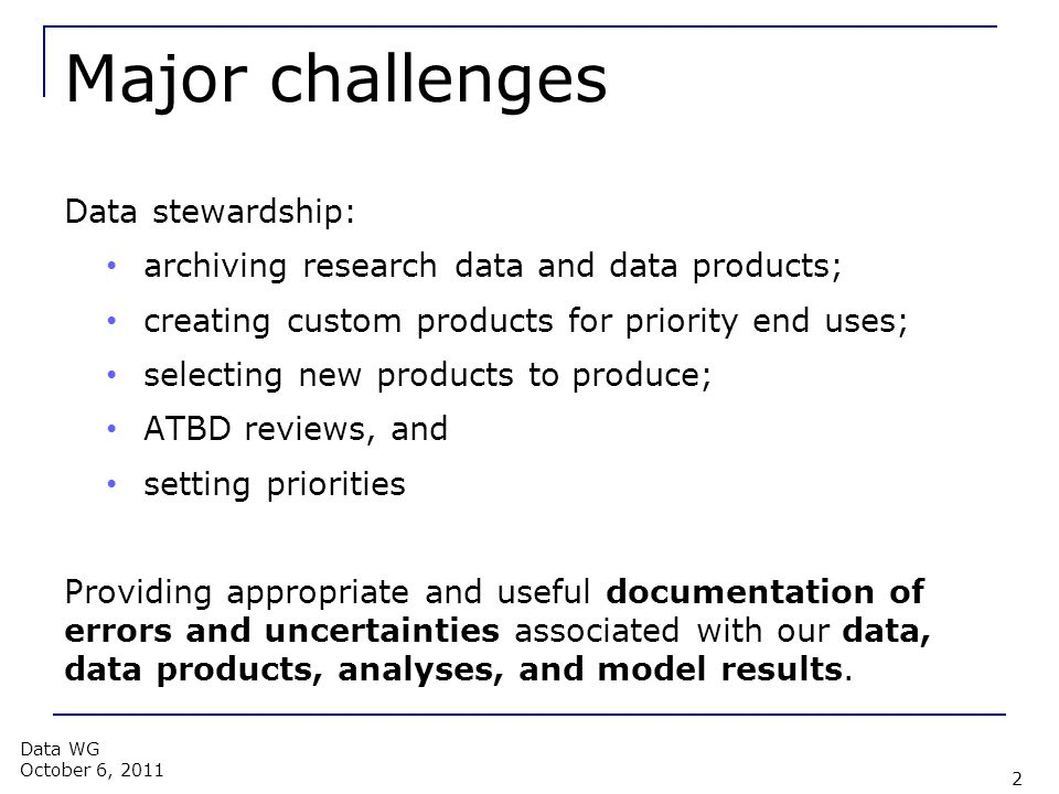Major challenges Data stewardship: archiving research data and data products; creating custom products for priority end uses; selecting new products to produce; ATBD reviews, and setting priorities Providing appropriate and useful documentation of errors and uncertainties associated with our data, data products, analyses, and model results.