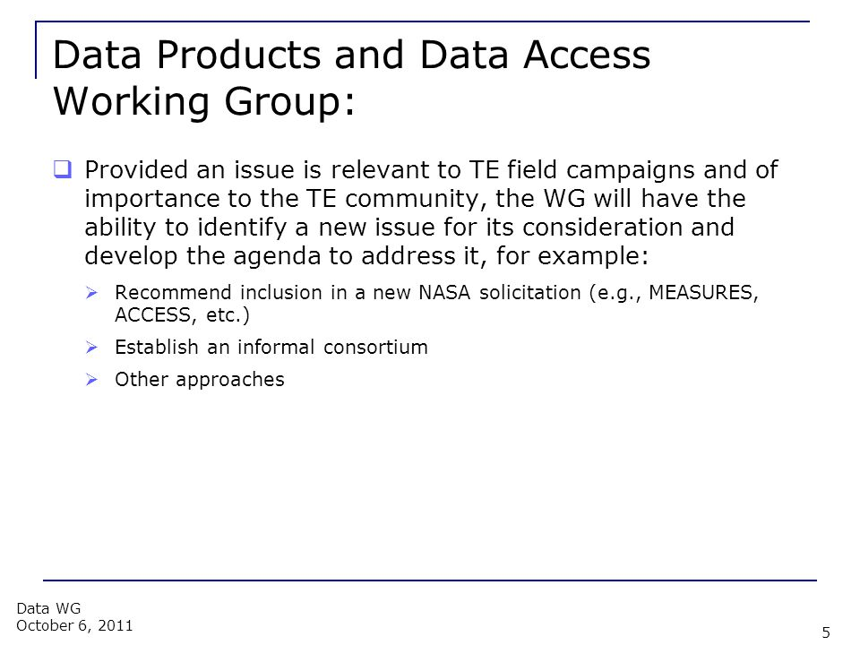Data Products and Data Access Working Group:  Provided an issue is relevant to TE field campaigns and of importance to the TE community, the WG will have the ability to identify a new issue for its consideration and develop the agenda to address it, for example:  Recommend inclusion in a new NASA solicitation (e.g., MEASURES, ACCESS, etc.)  Establish an informal consortium  Other approaches 5 Data WG October 6, 2011