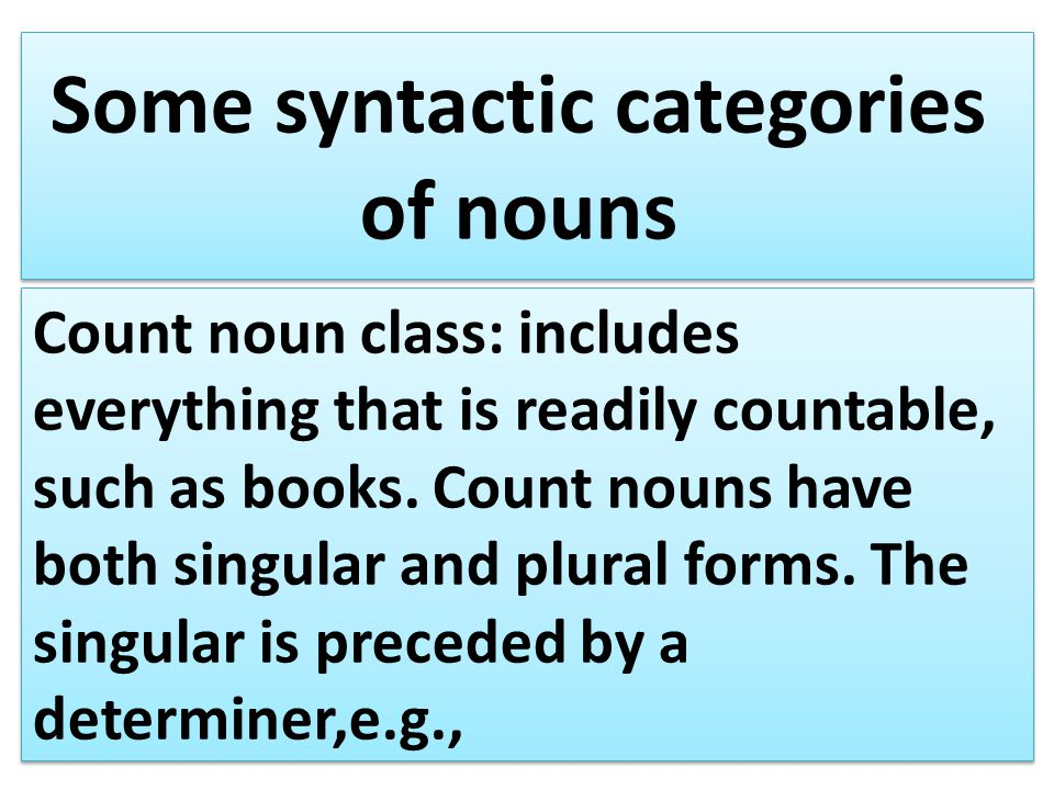 Some syntactic categories of nouns Count noun class: includes everything that is readily countable, such as books.