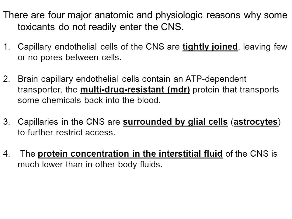 There are four major anatomic and physiologic reasons why some toxicants do not readily enter the CNS. 1.Capillary endothelial cells of the CNS are ti