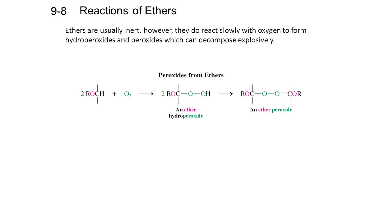 Reactions of Ethers 9-8 Ethers are usually inert, however, they do react slowly with oxygen to form hydroperoxides and peroxides which can decompose explosively.
