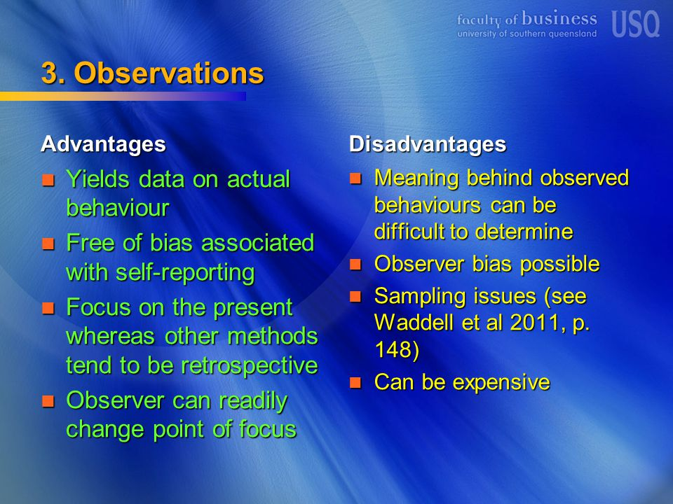 3. Observations Advantages Yields data on actual behaviour Yields data on actual behaviour Free of bias associated with self-reporting Free of bias as