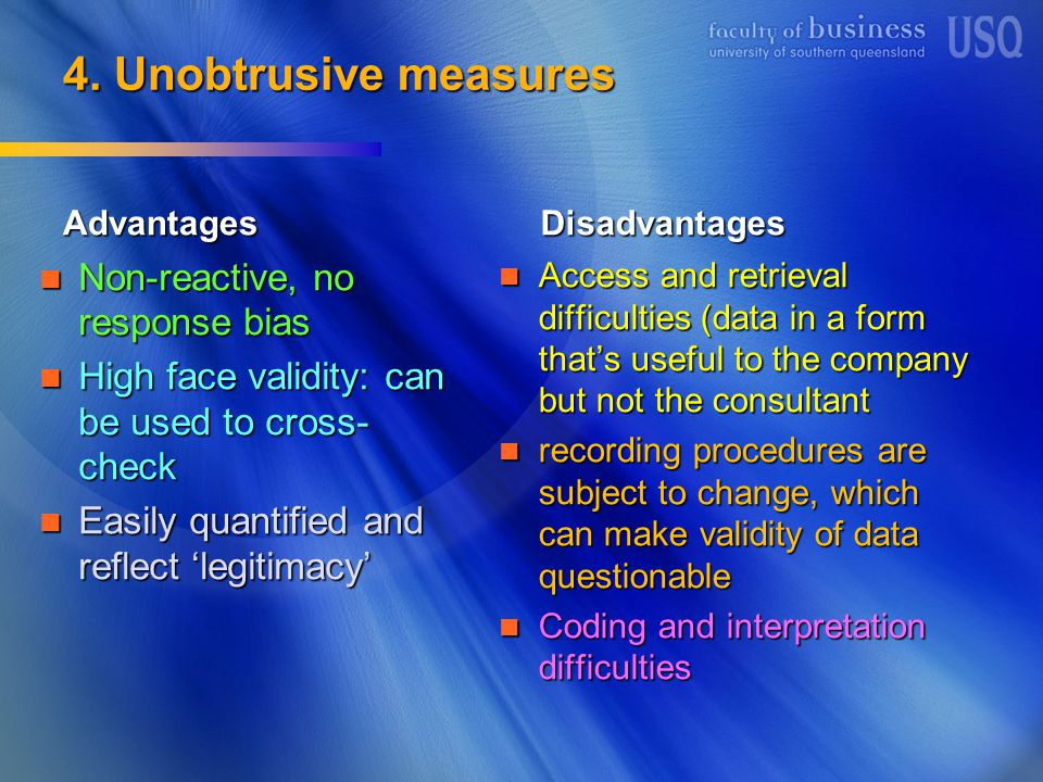 4. Unobtrusive measures Advantages Non-reactive, no response bias Non-reactive, no response bias High face validity: can be used to cross- check High