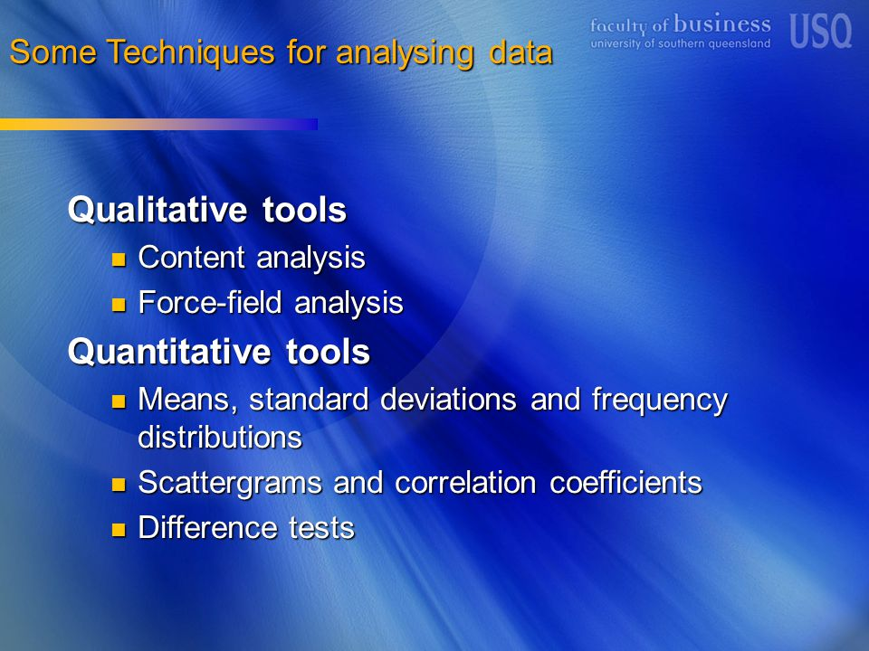 Some Techniques for analysing data Qualitative tools Content analysis Content analysis Force-field analysis Force-field analysis Quantitative tools Means, standard deviations and frequency distributions Means, standard deviations and frequency distributions Scattergrams and correlation coefficients Scattergrams and correlation coefficients Difference tests Difference tests