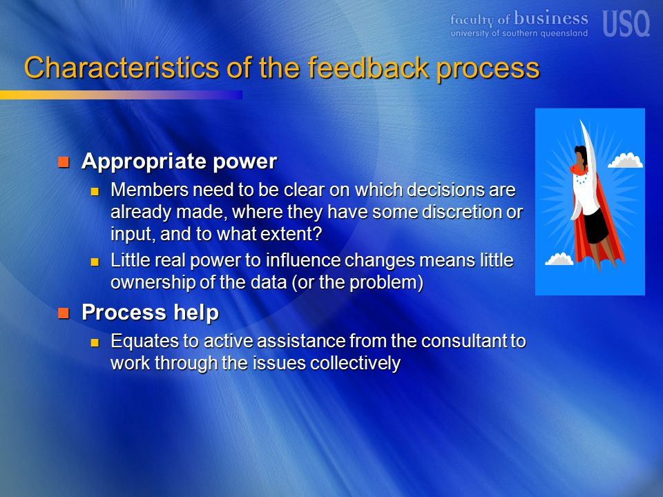 Characteristics of the feedback process Appropriate power Appropriate power Members need to be clear on which decisions are already made, where they have some discretion or input, and to what extent.