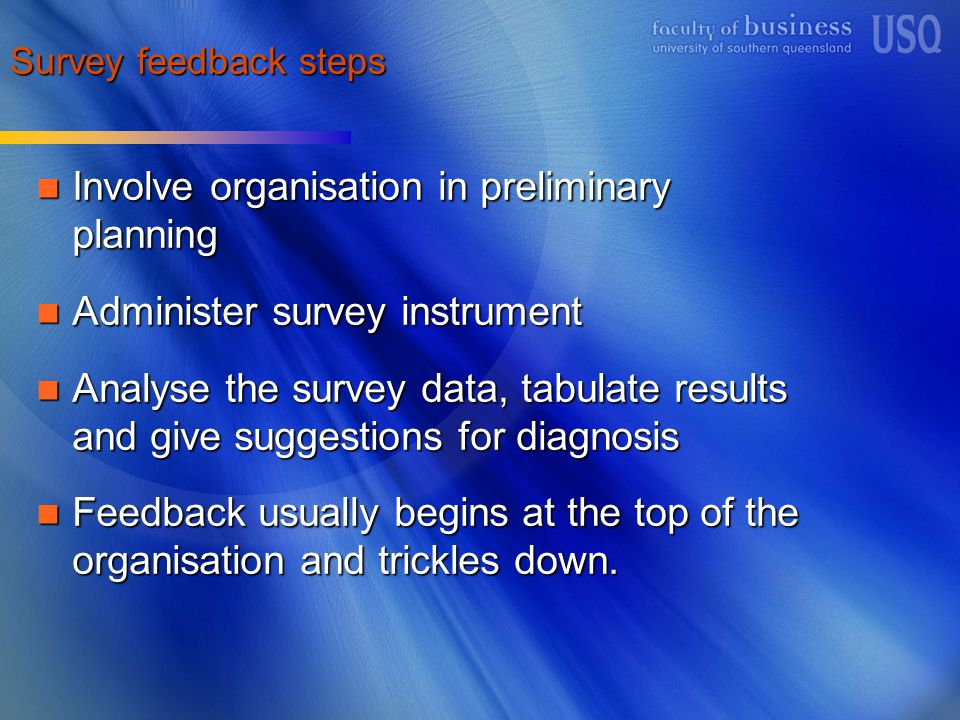 Survey feedback steps Involve organisation in preliminary planning Involve organisation in preliminary planning Administer survey instrument Administer survey instrument Analyse the survey data, tabulate results and give suggestions for diagnosis Analyse the survey data, tabulate results and give suggestions for diagnosis Feedback usually begins at the top of the organisation and trickles down.