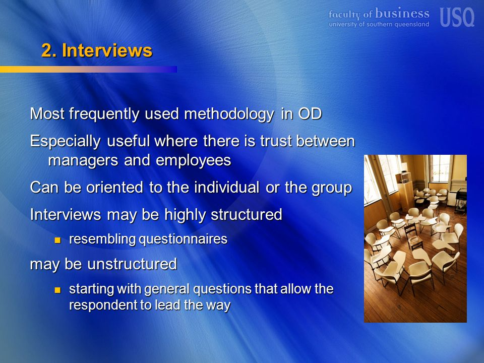 2. Interviews Most frequently used methodology in OD Especially useful where there is trust between managers and employees Can be oriented to the indi