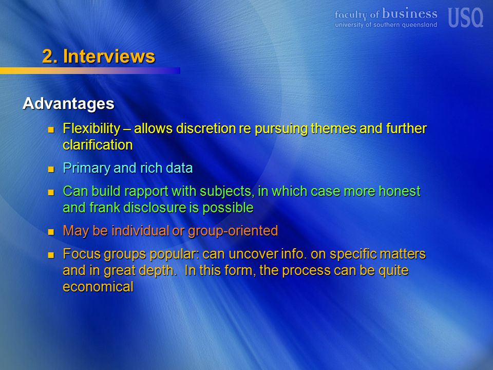 2. Interviews Advantages Flexibility – allows discretion re pursuing themes and further clarification Flexibility – allows discretion re pursuing them