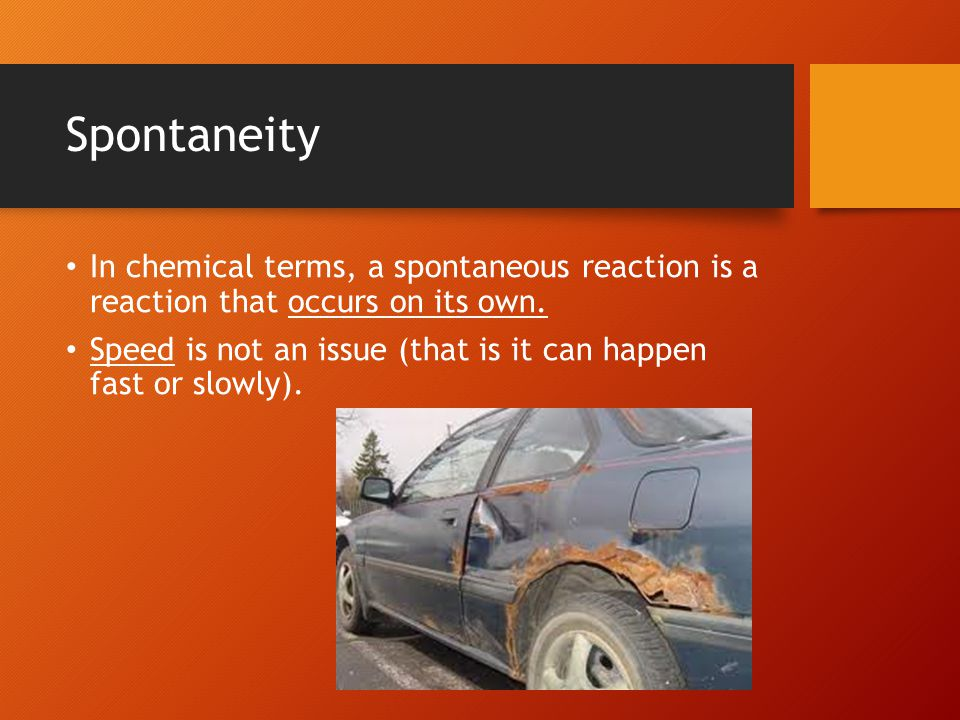 Spontaneity Here are some examples of spontaneous chemical reactions: Na(s) + ½Cl 2 (g) → NaCl(s) + 411.2 kJ H 2 (g) + ½O 2 (g) → H 2 O(g) + 242 kJ Note that these are all exothermic.
