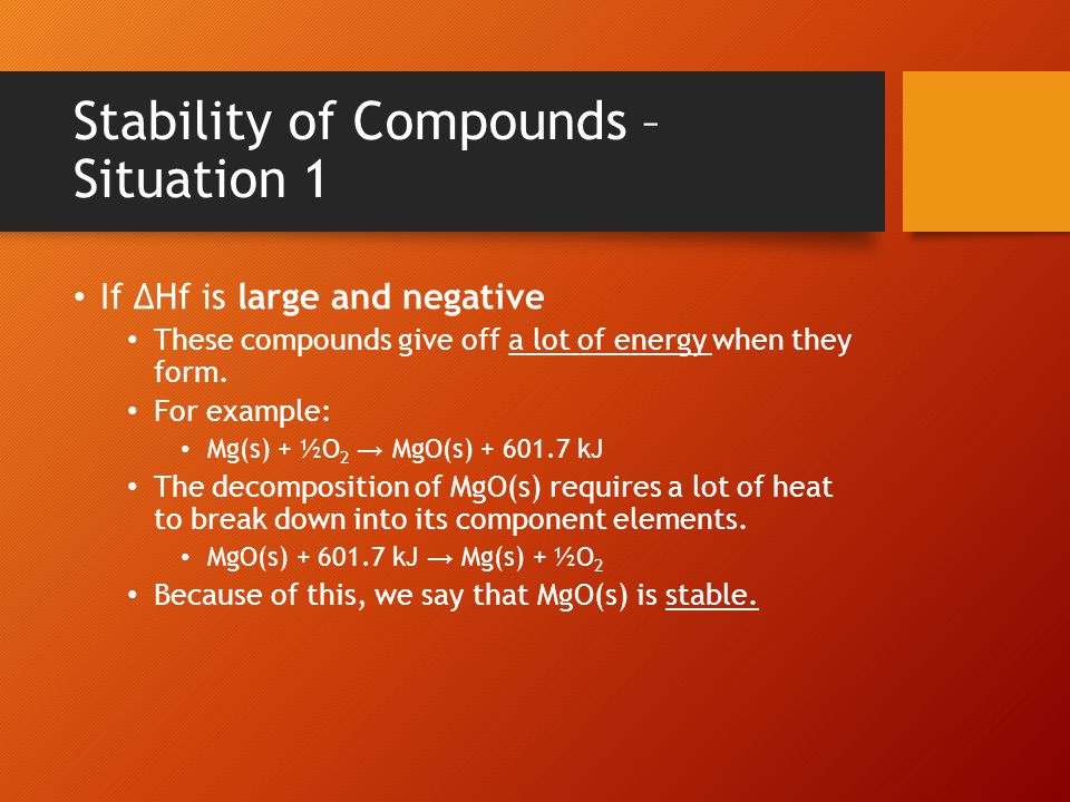 Stability of Compounds – Situation 1 If ΔHf is large and negative These compounds give off a lot of energy when they form.