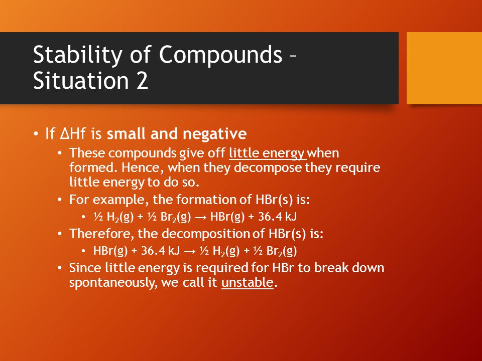 Stability of Compounds – Situation 3 If ΔHf is positive If a compound requires heat to form, then its decomposition will give heat off.