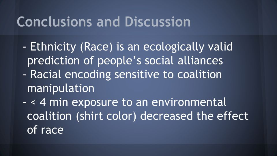 Conclusions and Discussion - Ethnicity (Race) is an ecologically valid prediction of people's social alliances - Racial encoding sensitive to coalition manipulation - < 4 min exposure to an environmental coalition (shirt color) decreased the effect of race